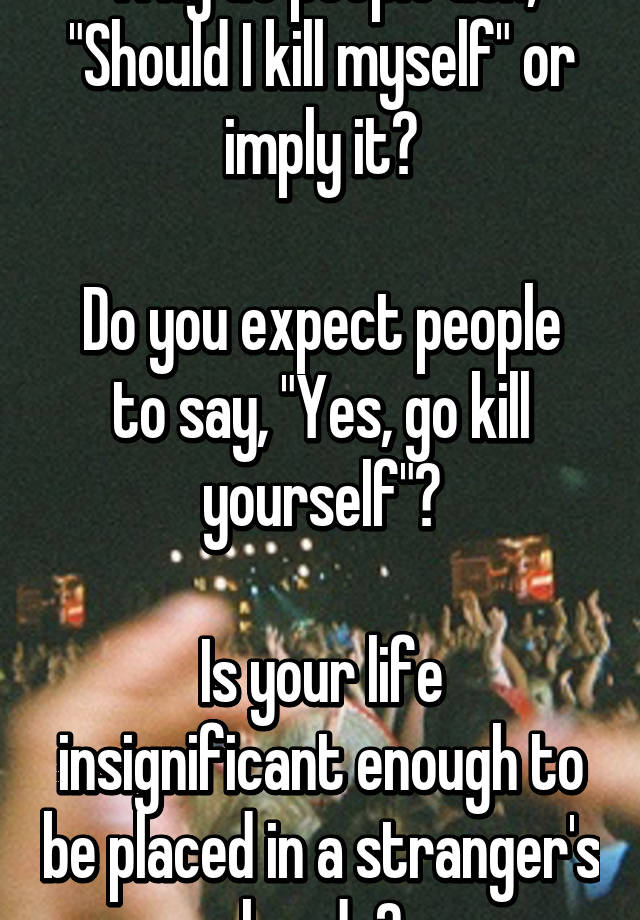 You should really kill yourself