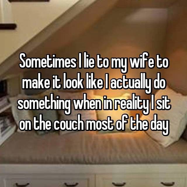 Sometimes I lie to my wife to make it look like I actually do something when in reality I sit on the couch most of the day
