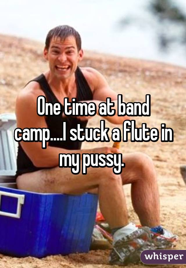 One time at band camp i stuck a flute