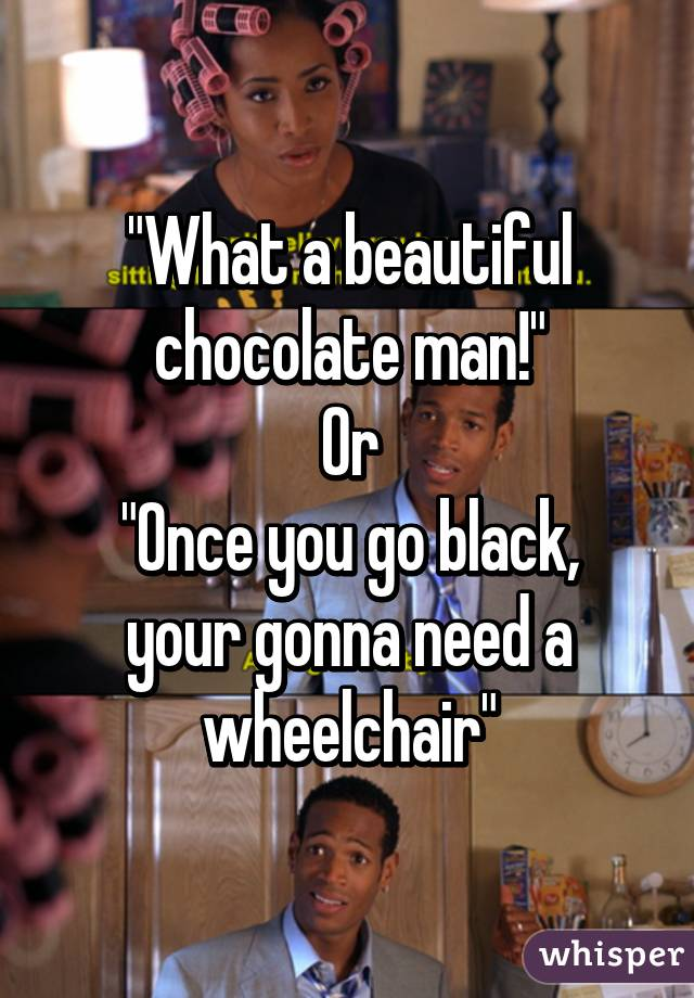 What A Beautiful Chocolate Man Or Once You Go Black Your Gonna