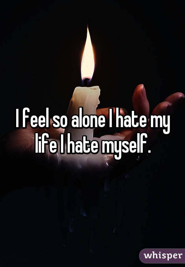 I feel so alone in life