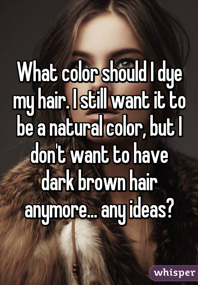 What Color Should I Dye My Hair I Still Want It To Be A Natural Color