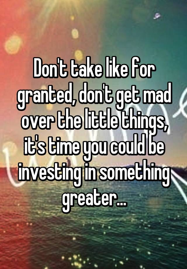 Don't take like for granted, don't get mad over the little things