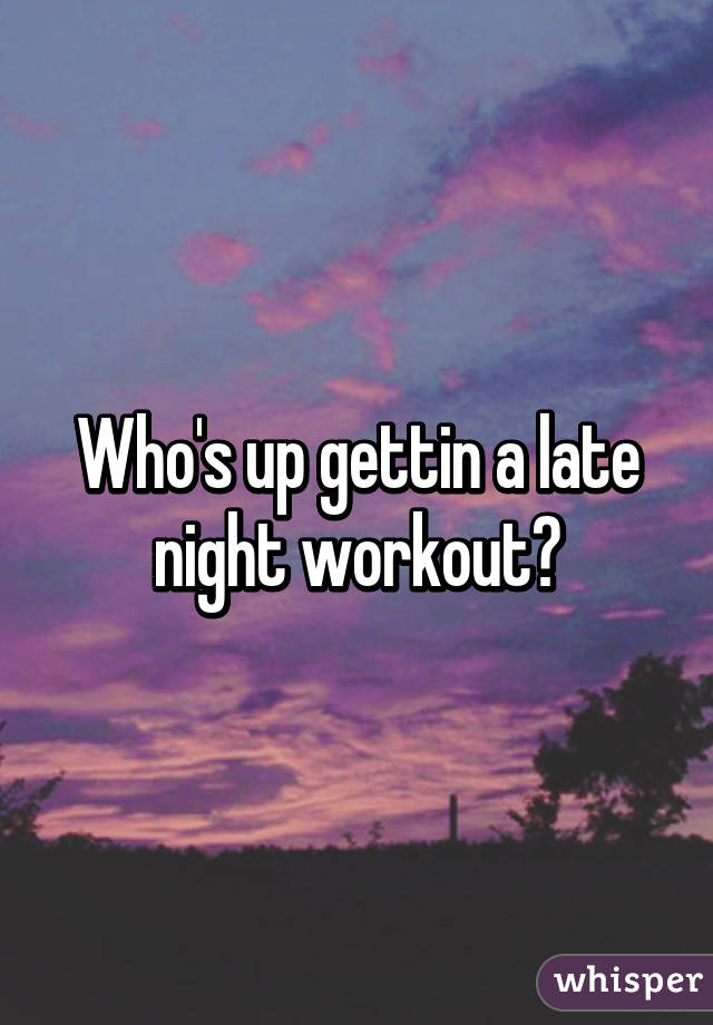 Who S Up Gettin A Late Night Workout