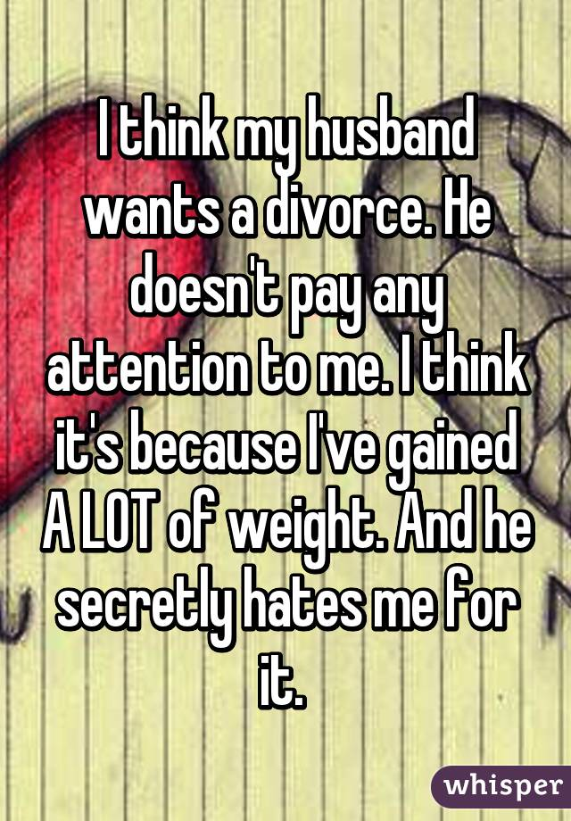 My husband hates me and wants a divorce
