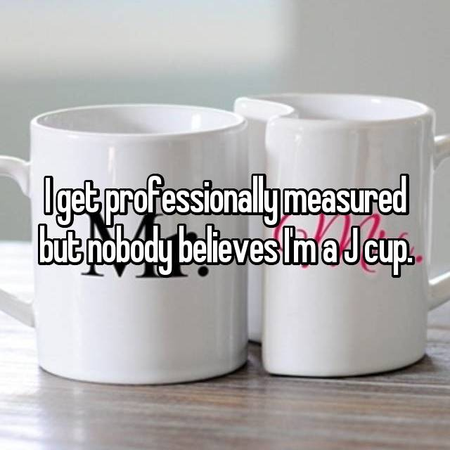 I get professionally measured but nobody believes I'm a J cup.