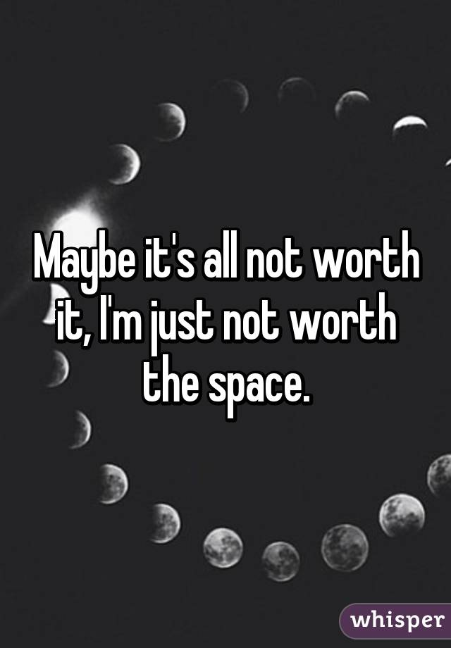 maybe it s all not worth it i m just not worth the space rh whisper sh