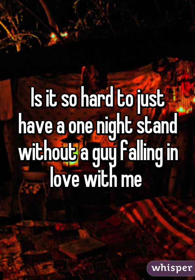 Is it so hard to just have a one night stand without a guy falling