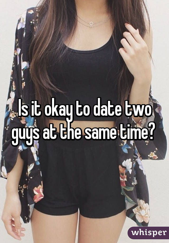 Is dating two guys at once ok
