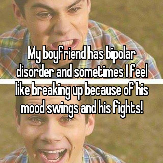 My boyfriend has bipolar disorder and sometimes I feel like breaking up because of his mood swings and his fights!