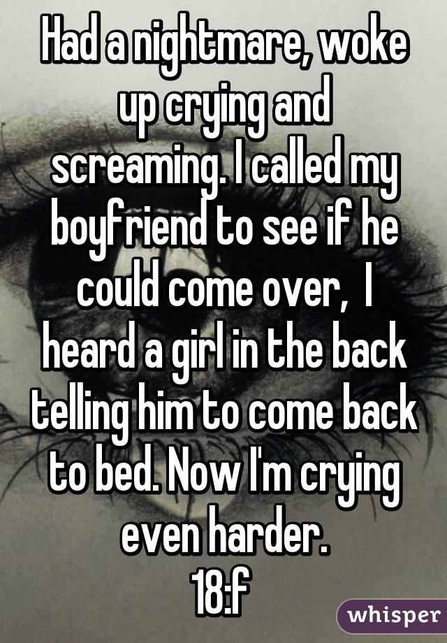 Had a nightmare, woke up crying and screaming  I called my boyfriend