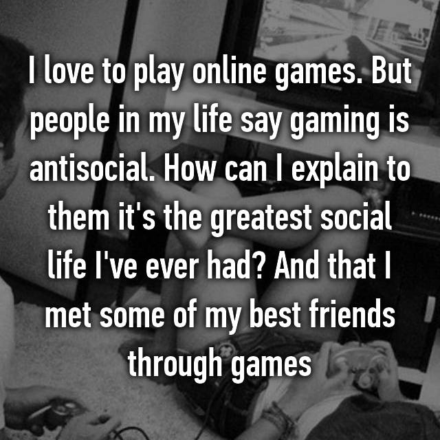 I love to play online games. But people in my life say gaming is antisocial. How can I explain to them it's the greatest social life I've ever had? And that I met some of my best friends through games