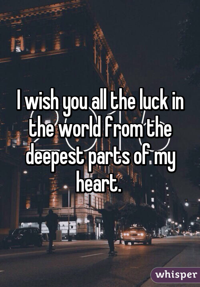 I Wish You All The Luck In The World From The Deepest Parts Of My Heart