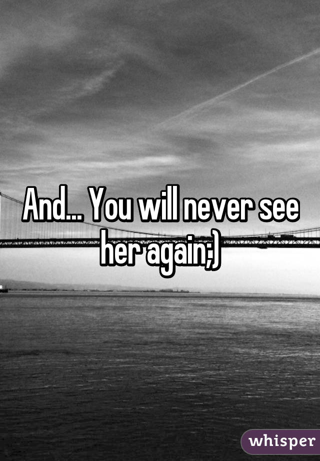 and never see her again