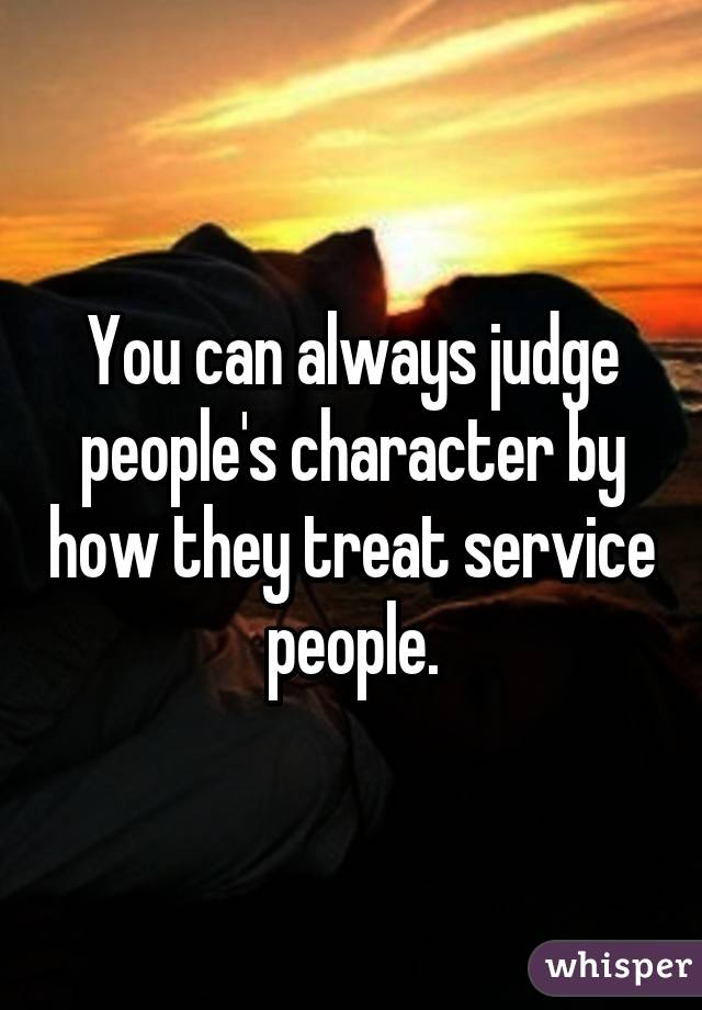 You Can Always Judge Peopleu0027s Character By How They Treat Service People.
