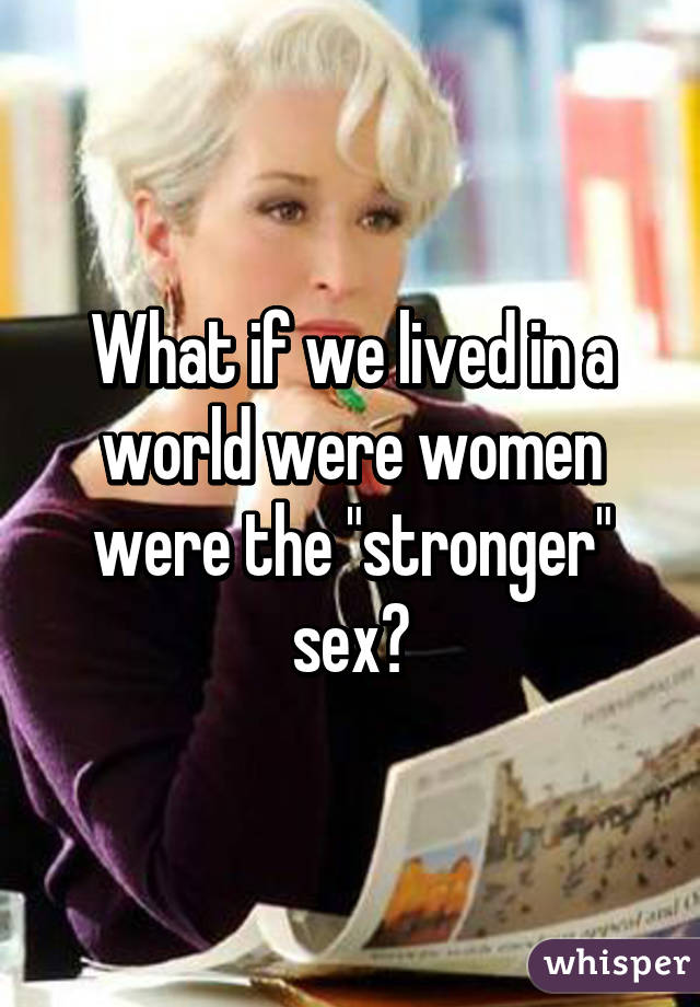 Why women are stronger sex
