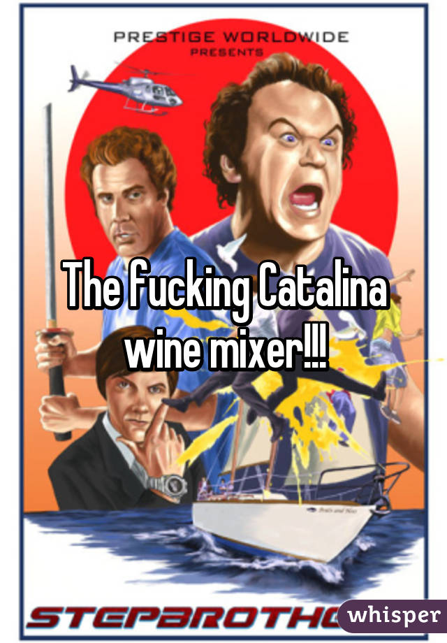 The fucking Catalina wine mixer!!!
