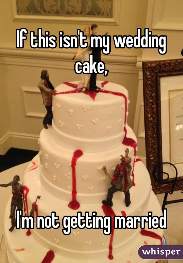 If this isn\'t my wedding cake, I\'m not getting married
