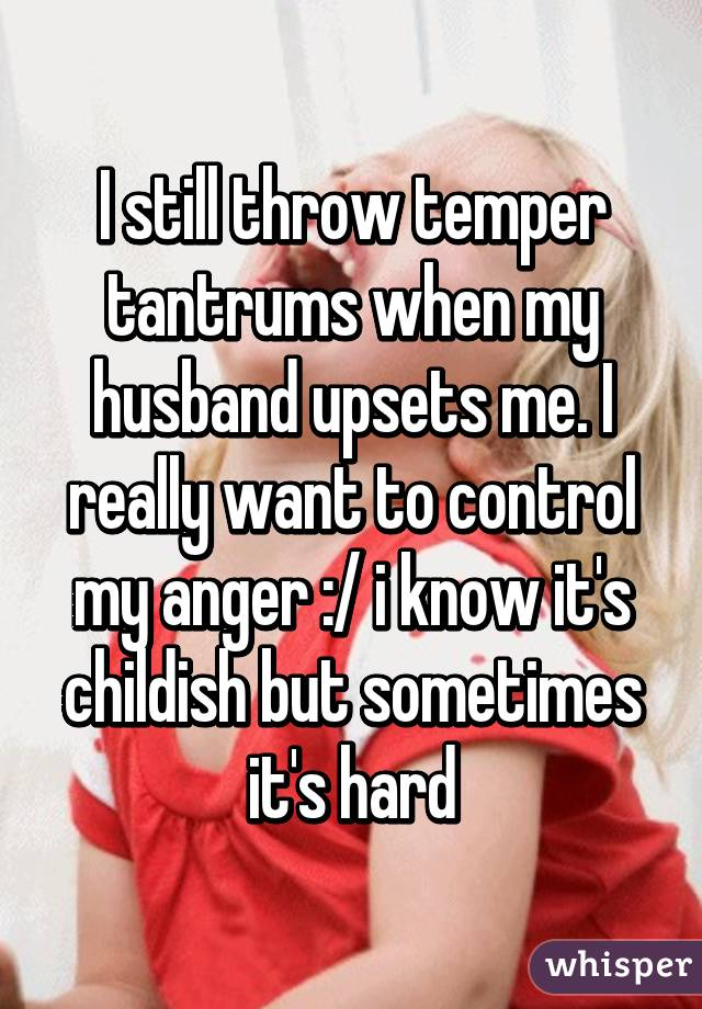 Husband throws tantrums