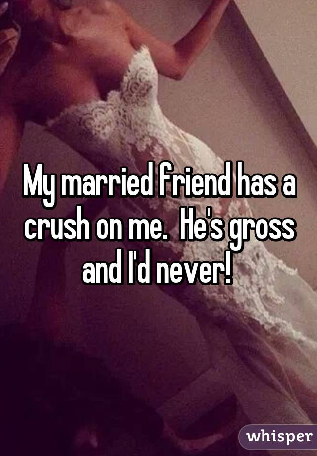 My married friend has a crush on me  He's gross and I'd never!