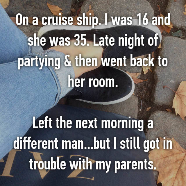 On a cruise ship. I was 16 and she was 35. Late night of partying & then went back to her room.  Left the next morning a different man...but I still got in trouble with my parents.
