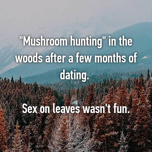 """Mushroom hunting"" in the woods after a few months of dating.   Sex on leaves wasn't fun."