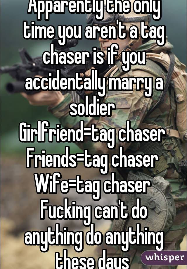 Apparently the only time you aren't a tag chaser is if you accidentally  marry a ...