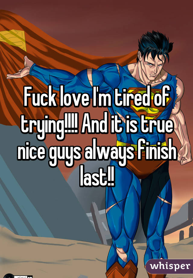Fuck Love I M Tired Of Trying And It Is True Nice Guys Always Finish Last