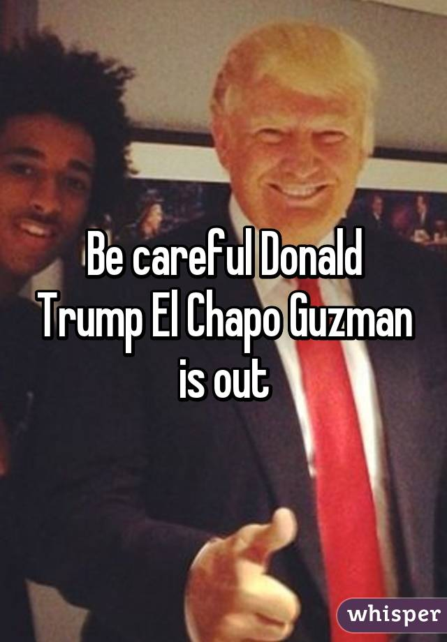 051ac82b74149a36239472502a394c3603c5c1 wm?v=3 be careful donald trump el chapo guzman is out