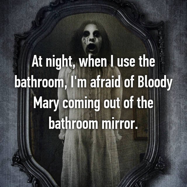 At night, when I use the bathroom, I'm afraid of Bloody Mary coming out of the bathroom mirror.