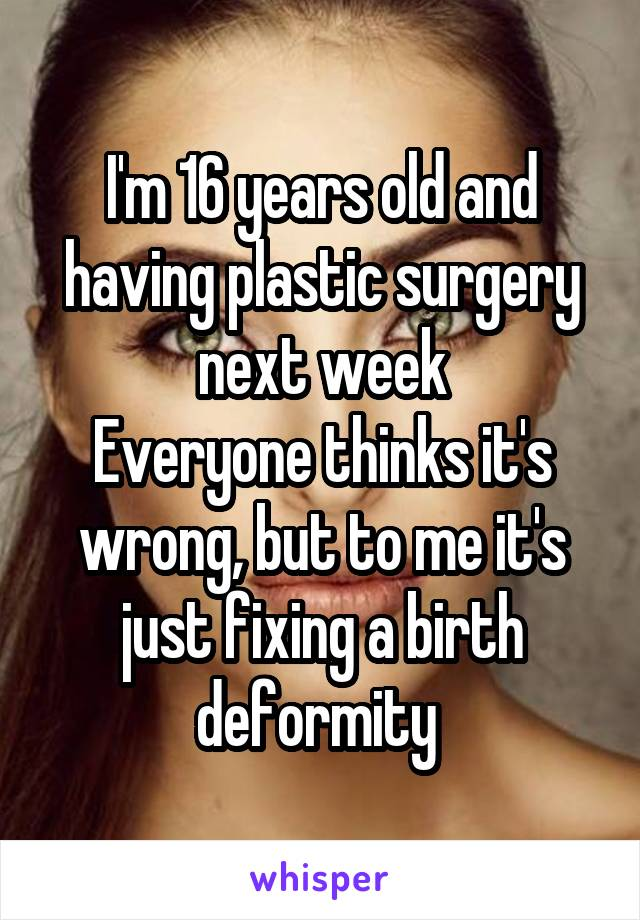 I'm 16 years old and having plastic surgery next week Everyone thinks it's wrong, but to me it's just fixing a birth deformity