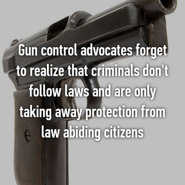 Gun control advocates forget to realize that criminals don't follow laws and are only taking away protection from law abiding citizens