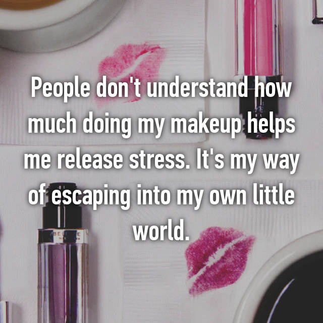 People don't understand how much doing my makeup helps me release stress. It's my way of escaping into my own little world.