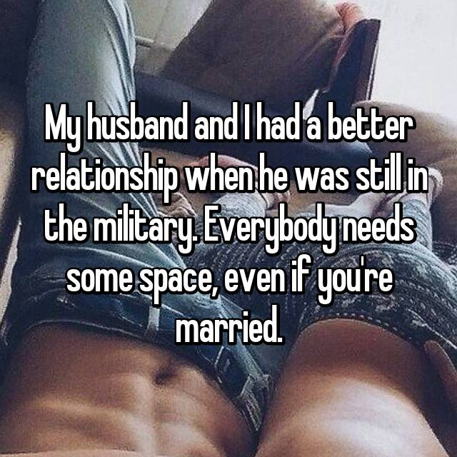 My husband and I had a better relationship when he was still in the military. Everybody needs some space, even if you're married.