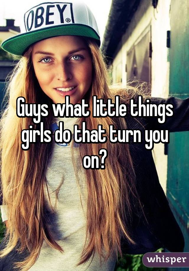 what little things turn guys on