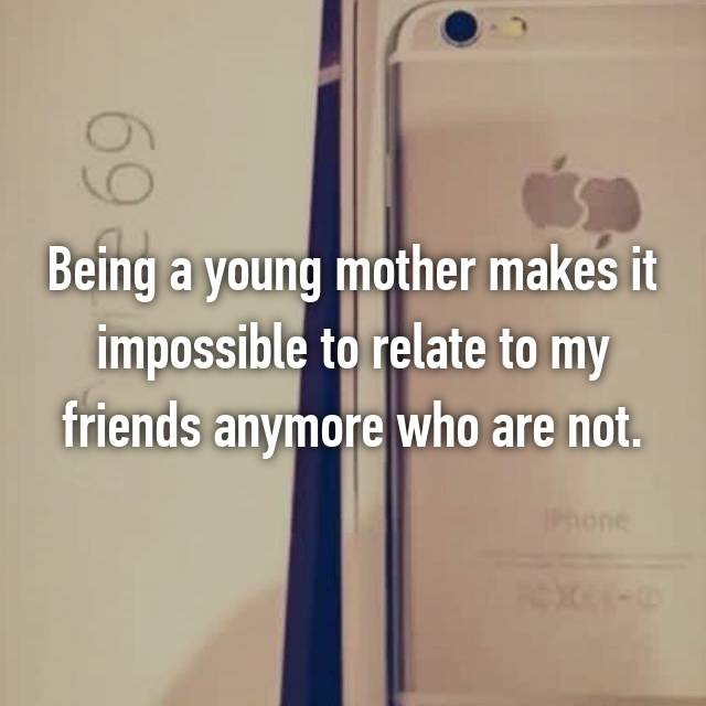 Being a young mother makes it impossible to relate to my friends anymore who are not.