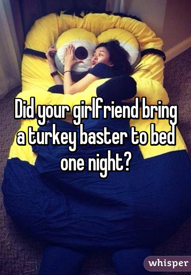 Did Your Girlfriend Bring A Turkey Baster To Bed One Night