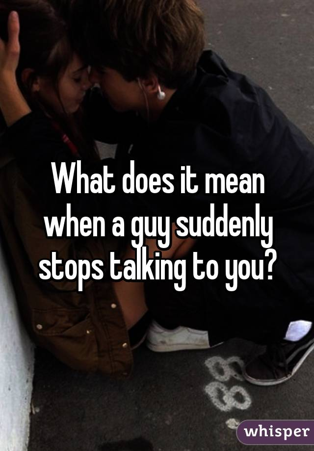 What does it mean when a guy suddenly stops talking to you?