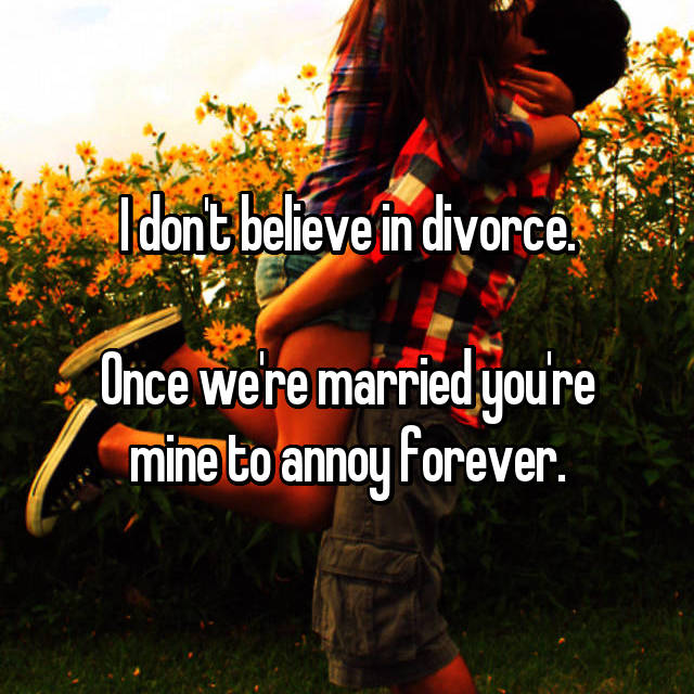 I don't believe in divorce.  Once we're married you're mine to annoy forever.