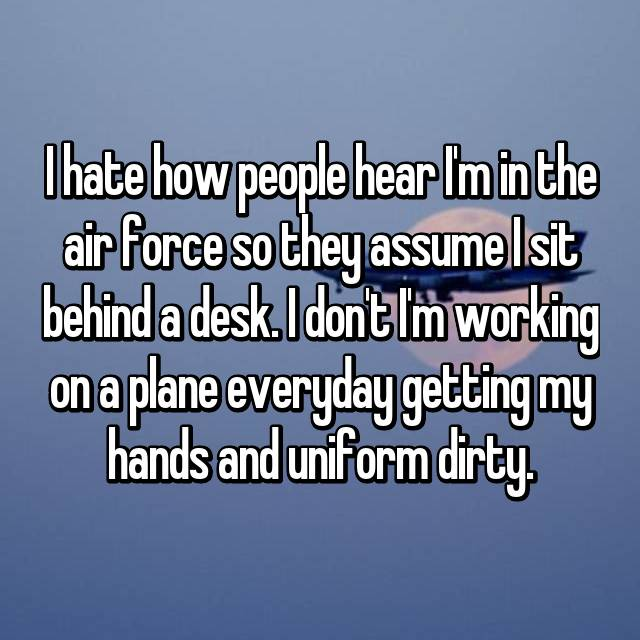 I hate how people hear I'm in the air force so they assume I sit behind a desk. I don't I'm working on a plane everyday getting my hands and uniform dirty.