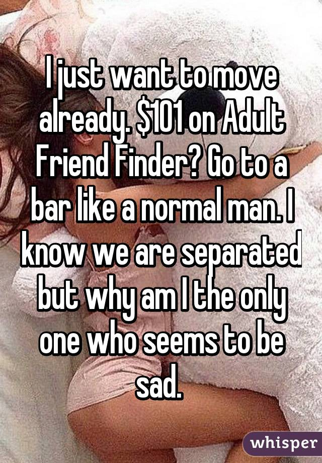 I just want to move already. $101 on Adult Friend Finder? Go to a