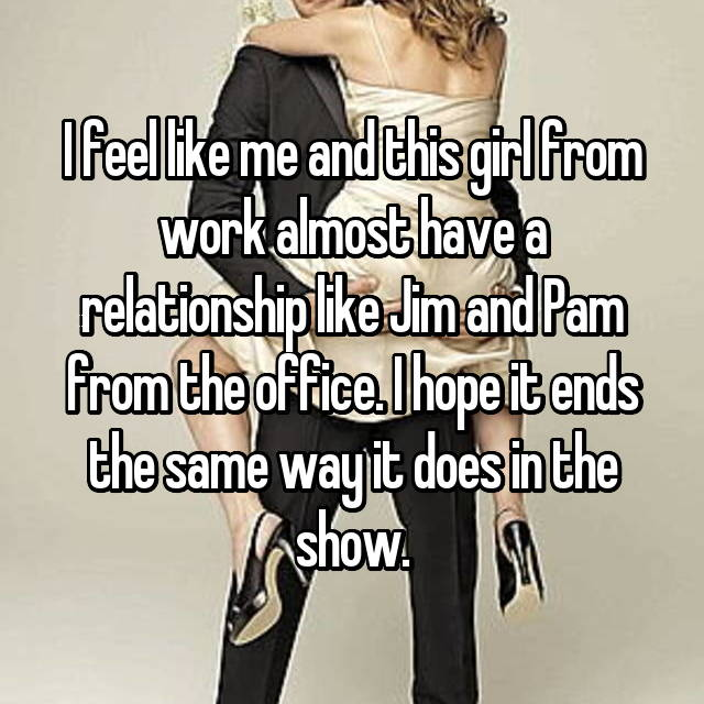I feel like me and this girl from work almost have a relationship like Jim and Pam from the office. I hope it ends the same way it does in the show.