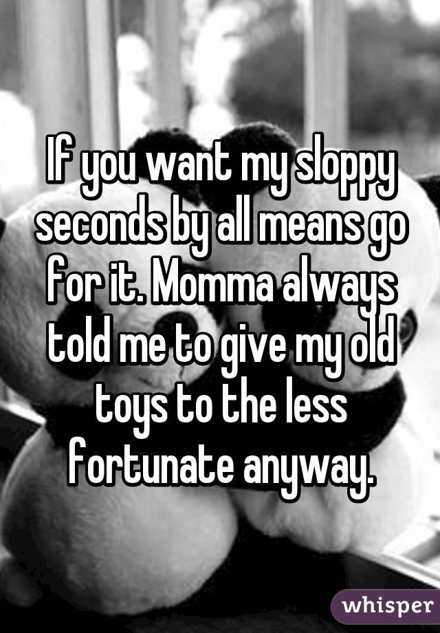 I want sloppy seconds