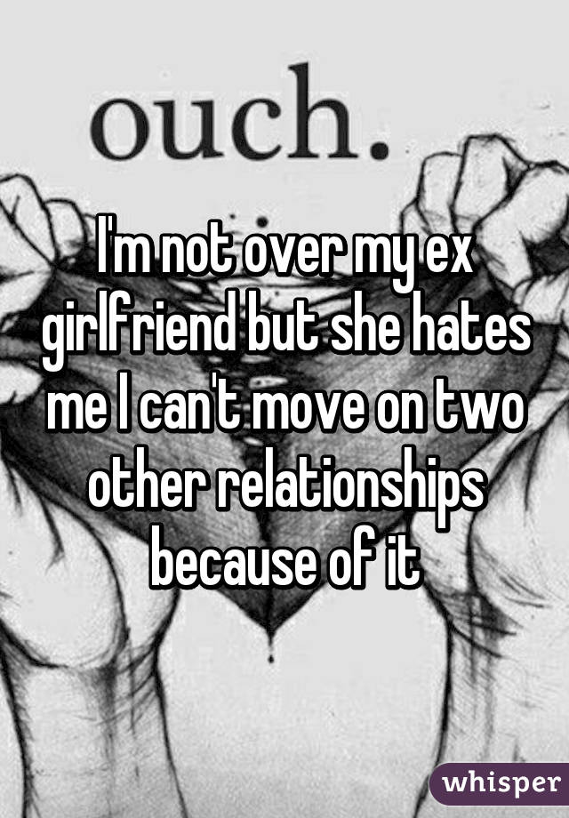 My ex girlfriend hates me for no reason