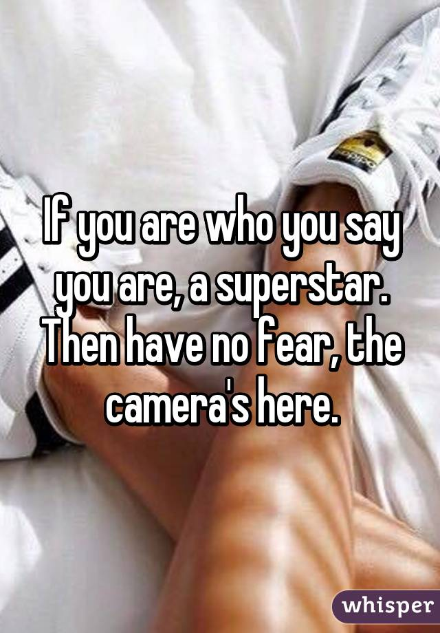 If you are who you say you are, a superstar.