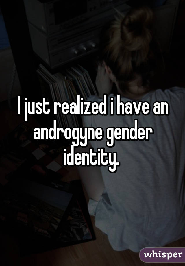 I just realized i have an androgyne gender identity.