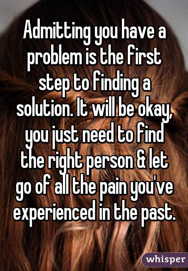 admitting you have a problem is the first step to finding a solution