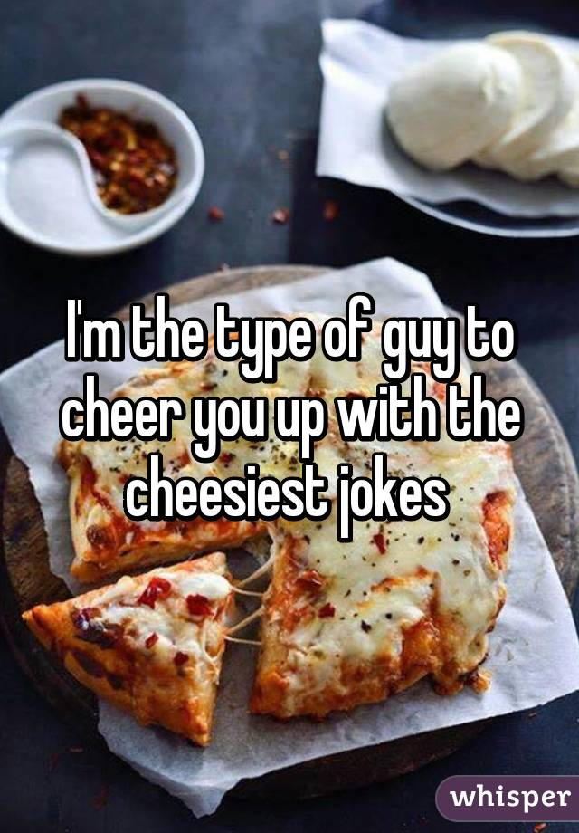 I M The Type Of Guy To Cheer You Up With The Cheesiest Jokes