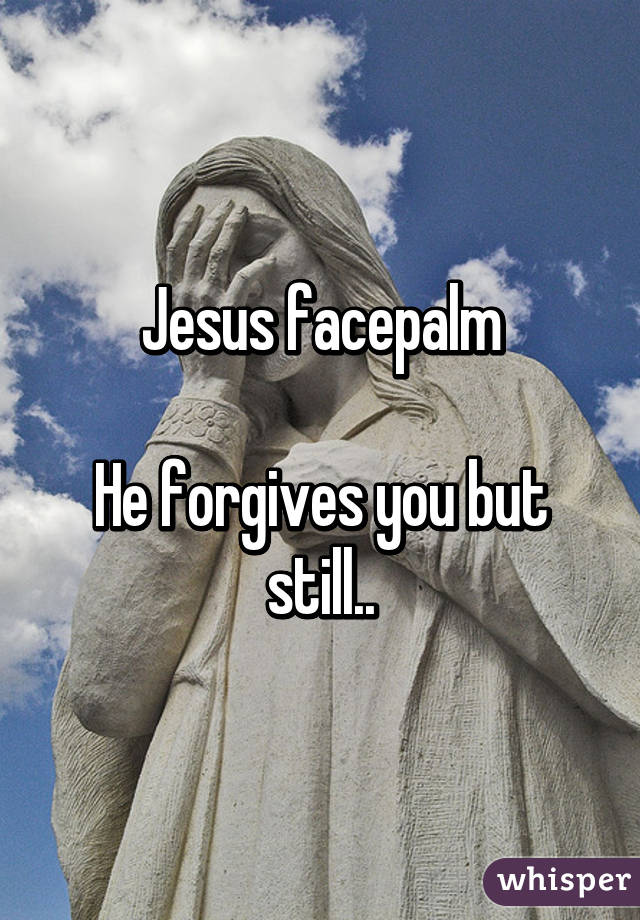 Jesus facepalm He forgives you but still