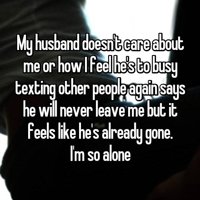 My husband doesn't care about me or how I feel he's to busy texting other people again says he will never leave me but it feels like he's already gone. I'm so alone